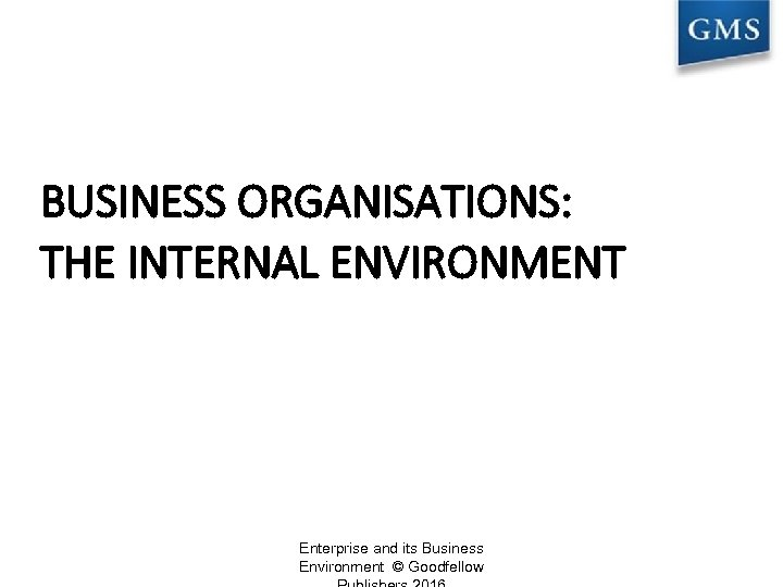 BUSINESS ORGANISATIONS: THE INTERNAL ENVIRONMENT Enterprise and its Business Environment © Goodfellow