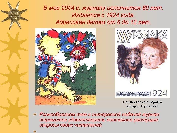 В мае 2004 г. журналу исполнится 80 лет. Издается с 1924 года. Адресован детям