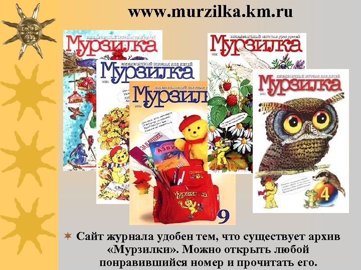 www. murzilka. km. ru ¬ Сайт журнала удобен тем, что существует архив «Мурзилки» .