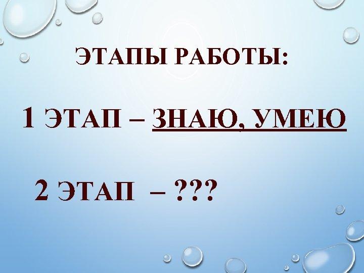 ЭТАПЫ РАБОТЫ: 1 ЭТАП – ЗНАЮ, УМЕЮ 2 ЭТАП – ? ? ?