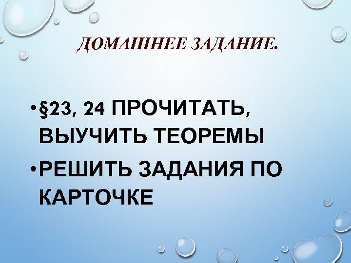 ДОМАШНЕЕ ЗАДАНИЕ. • § 23, 24 ПРОЧИТАТЬ, ВЫУЧИТЬ ТЕОРЕМЫ • РЕШИТЬ ЗАДАНИЯ ПО КАРТОЧКЕ