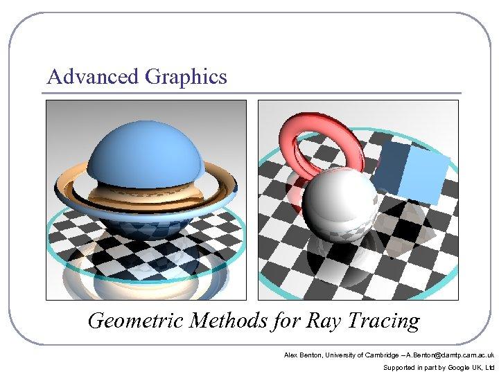 Advanced Graphics Geometric Methods for Ray Tracing Alex Benton, University of Cambridge – A.