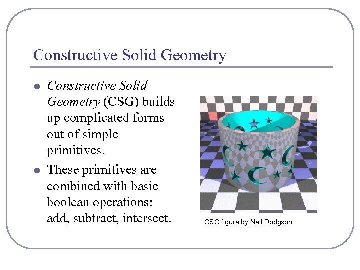 Constructive Solid Geometry l l Constructive Solid Geometry (CSG) builds up complicated forms out