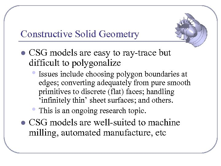 Constructive Solid Geometry l CSG models are easy to ray-trace but difficult to polygonalize