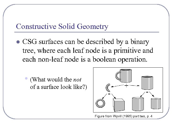 Constructive Solid Geometry l CSG surfaces can be described by a binary tree, where
