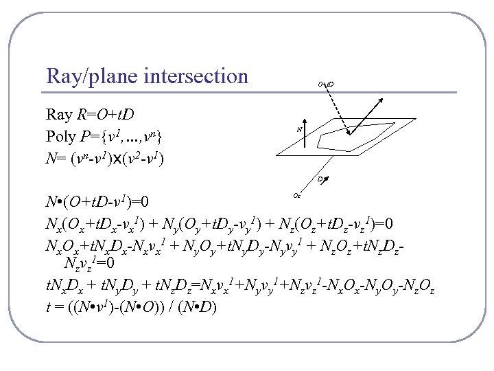 Ray/plane intersection Ray R=O+t. D Poly P={v 1, …, vn} N= (vn-v 1)x(v 2