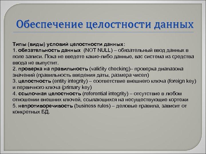 Обеспечение целостности данных Типы (виды) условий целостности данных: 1. обязательность данных (NOT NULL) –