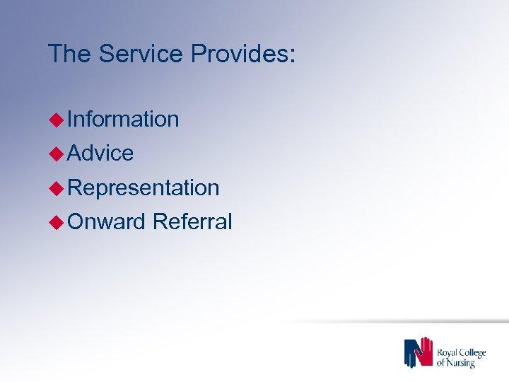 The Service Provides: Information Advice Representation Onward Referral