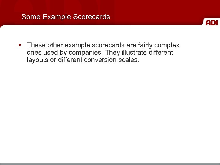 Some Example Scorecards • These other example scorecards are fairly complex ones used by