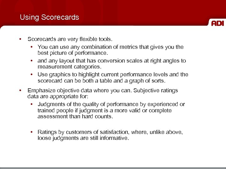 Using Scorecards • Scorecards are very flexible tools. • You can use any combination