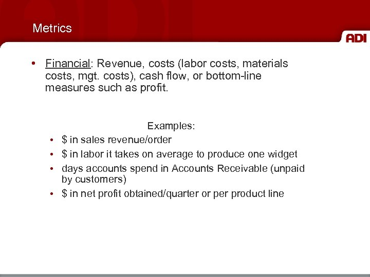 Metrics • Financial: Revenue, costs (labor costs, materials costs, mgt. costs), cash flow, or