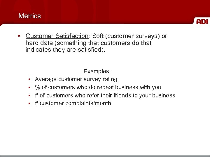 Metrics • Customer Satisfaction: Soft (customer surveys) or hard data (something that customers do