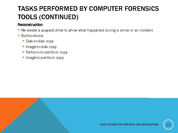TASKS PERFORMED BY COMPUTER FORENSICS TOOLS (CONTINUED) Reconstruction § Re-create a suspect drive to