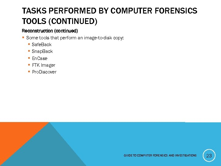 TASKS PERFORMED BY COMPUTER FORENSICS TOOLS (CONTINUED) Reconstruction (continued) § Some tools that perform
