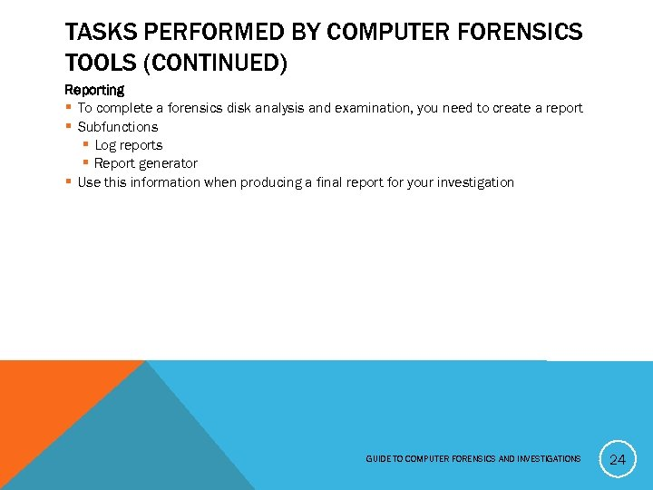 TASKS PERFORMED BY COMPUTER FORENSICS TOOLS (CONTINUED) Reporting § To complete a forensics disk
