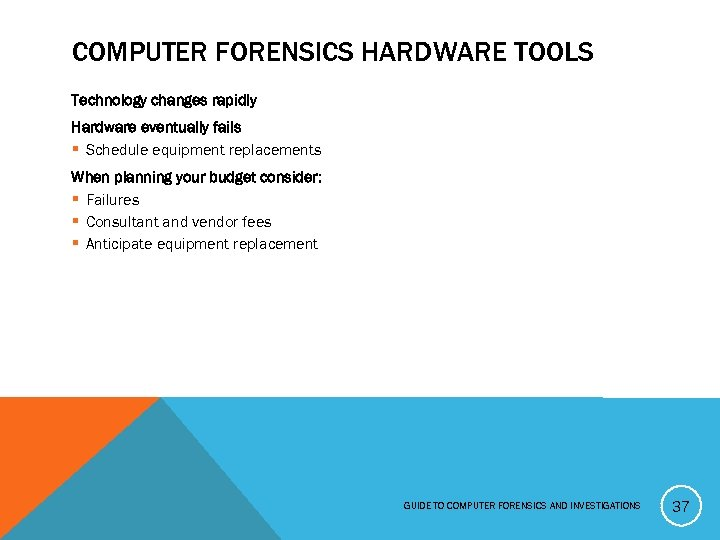 COMPUTER FORENSICS HARDWARE TOOLS Technology changes rapidly Hardware eventually fails § Schedule equipment replacements
