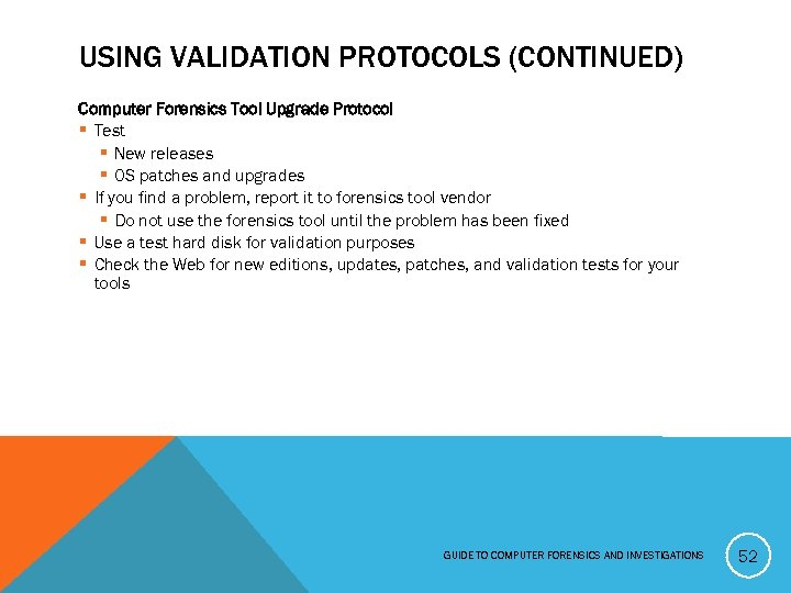 USING VALIDATION PROTOCOLS (CONTINUED) Computer Forensics Tool Upgrade Protocol § Test § New releases