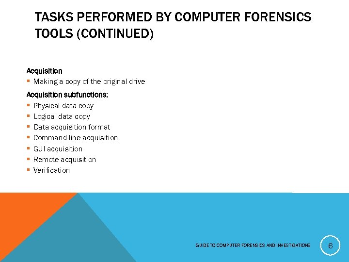 TASKS PERFORMED BY COMPUTER FORENSICS TOOLS (CONTINUED) Acquisition § Making a copy of the