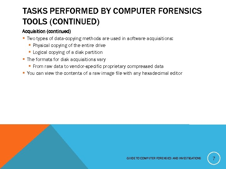 TASKS PERFORMED BY COMPUTER FORENSICS TOOLS (CONTINUED) Acquisition (continued) § Two types of data-copying