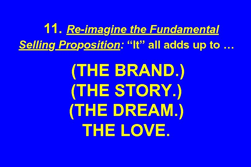 "11. Re-imagine the Fundamental Selling Proposition: ""It"" all adds up to … (THE BRAND."