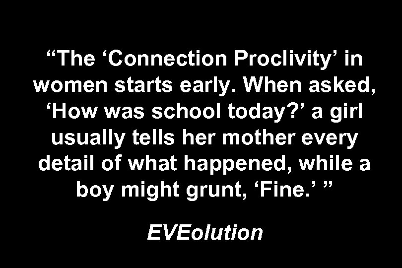 """The 'Connection Proclivity' in women starts early. When asked, 'How was school today? '"