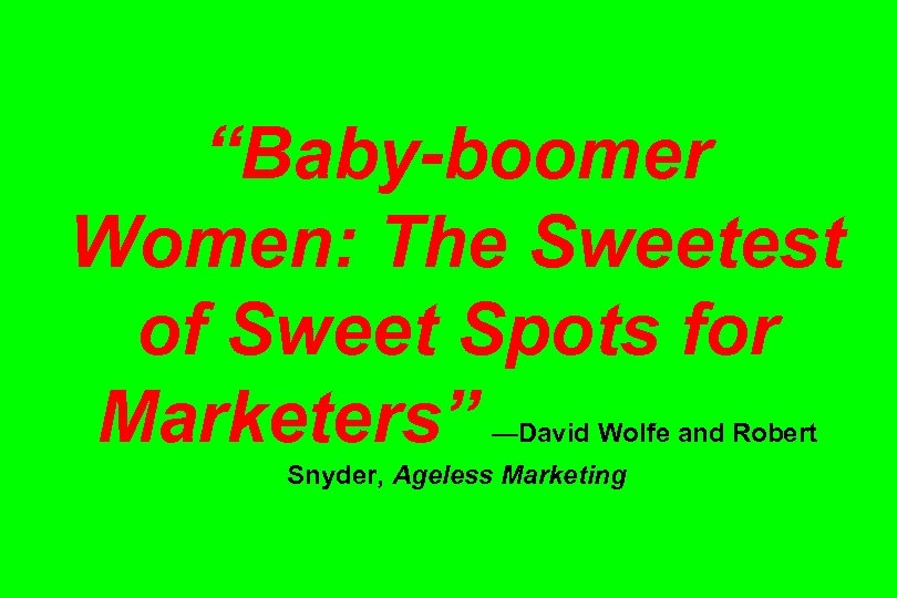 """Baby-boomer Women: The Sweetest of Sweet Spots for Marketers"" —David Wolfe and Robert Snyder,"