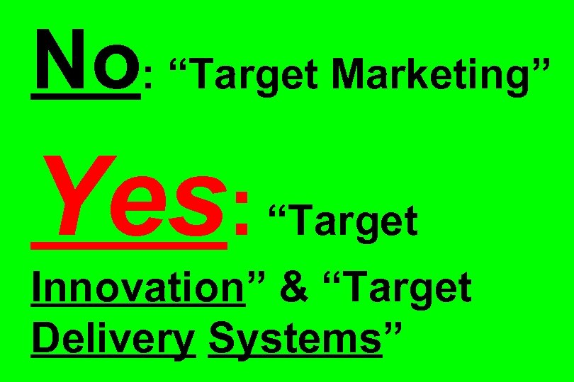 "No: ""Target Marketing"" Yes: ""Target Innovation"" & ""Target Delivery Systems"""
