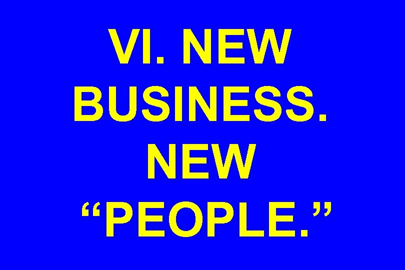 "VI. NEW BUSINESS. NEW ""PEOPLE. """