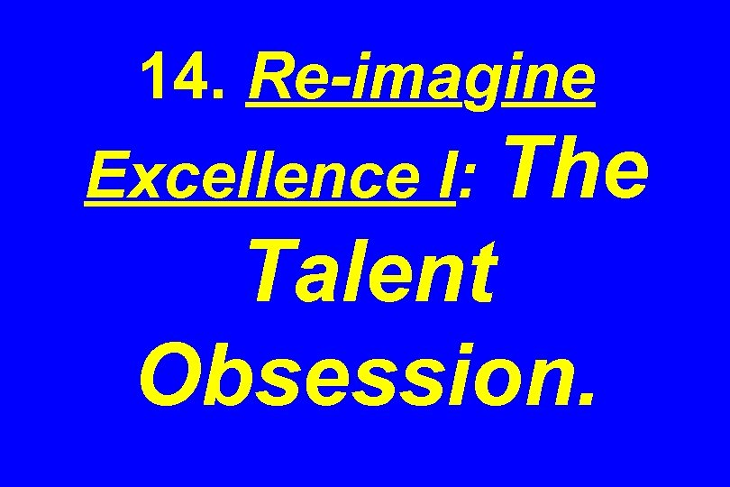 14. Re-imagine Excellence I: The Talent Obsession.