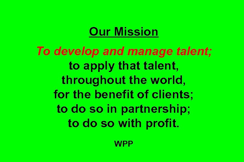 Our Mission To develop and manage talent; to apply that talent, throughout the world,