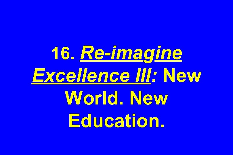 16. Re-imagine Excellence III: New World. New Education.