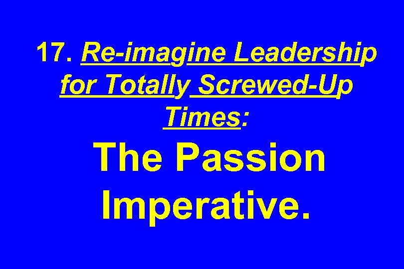 17. Re-imagine Leadership for Totally Screwed-Up Times: The Passion Imperative.