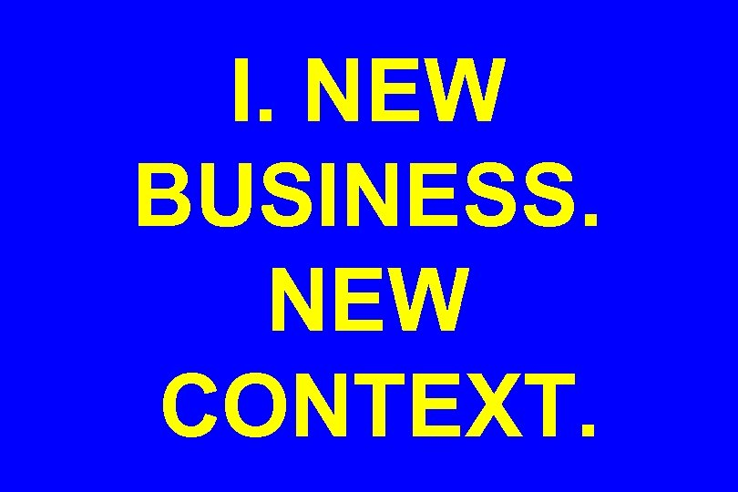 I. NEW BUSINESS. NEW CONTEXT.