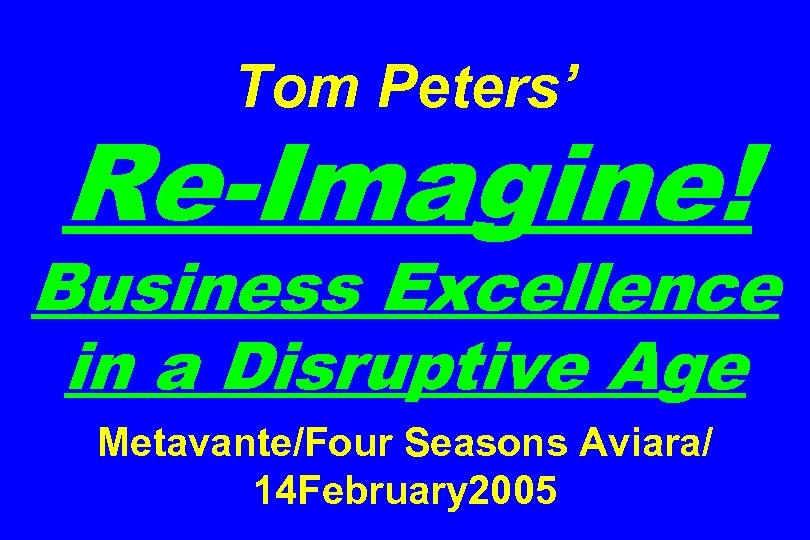 Tom Peters' Re-Imagine! Business Excellence in a Disruptive Age Metavante/Four Seasons Aviara/ 14 February