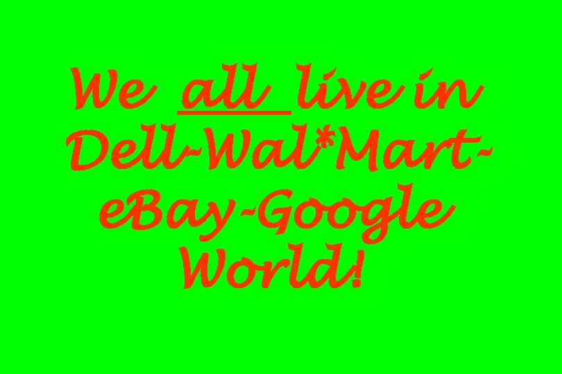 We all live in Dell-Wal*Marte. Bay-Google World!