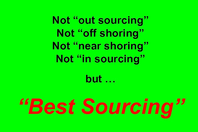 "Not ""out sourcing"" Not ""off shoring"" Not ""near shoring"" Not ""in sourcing"" but …"