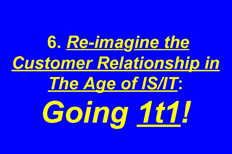 6. Re-imagine the Customer Relationship in The Age of IS/IT: Going 1 t 1!