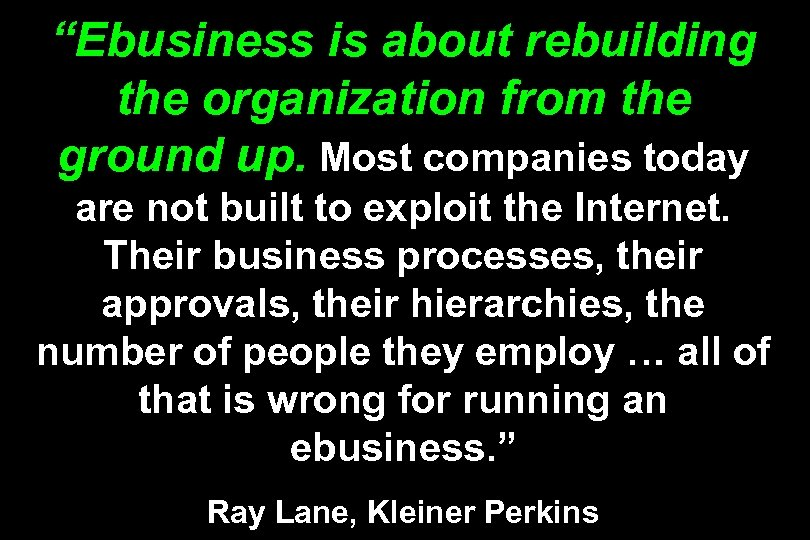 """Ebusiness is about rebuilding the organization from the ground up. Most companies today are"
