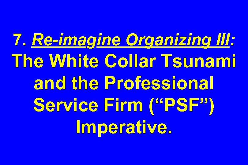 "7. Re-imagine Organizing III: The White Collar Tsunami and the Professional Service Firm (""PSF"")"