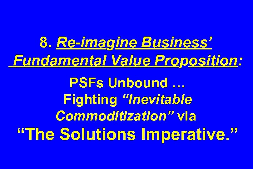 "8. Re-imagine Business' Fundamental Value Proposition: PSFs Unbound … Fighting ""Inevitable Commoditization"" via ""The"
