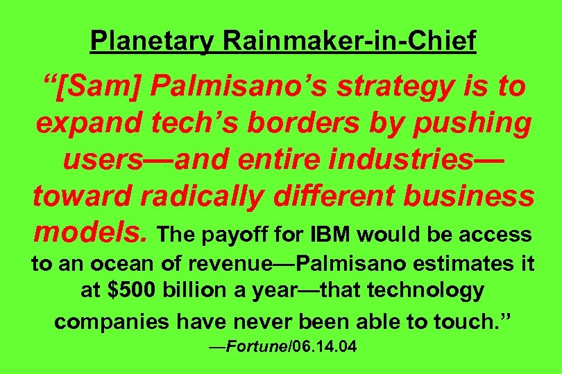 "Planetary Rainmaker-in-Chief ""[Sam] Palmisano's strategy is to expand tech's borders by pushing users—and entire"