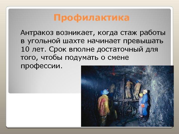 Профилактика Антракоз возникает, когда стаж работы в угольной шахте начинает превышать 10 лет. Срок