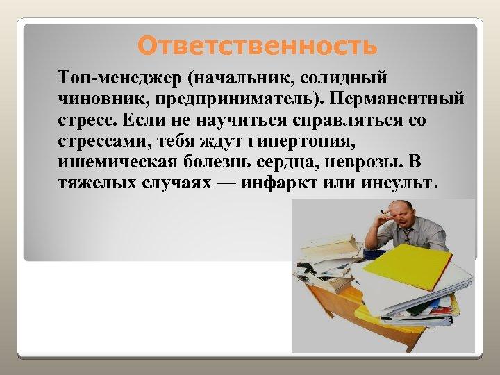 Ответственность Топ-менеджер (начальник, солидный чиновник, предприниматель). Перманентный стресс. Если не научиться справляться со стрессами,