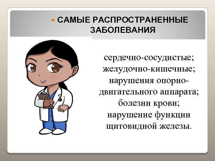 САМЫЕ РАСПРОСТРАНЕННЫЕ ЗАБОЛЕВАНИЯ сердечно-сосудистые; желудочно-кишечные; нарушения опорнодвигательного аппарата; болезни крови; нарушение функции щитовидной