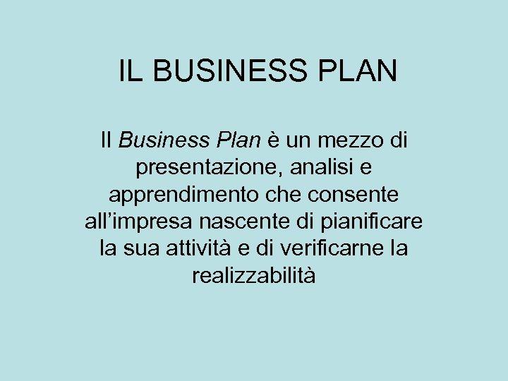 IL BUSINESS PLAN Il Business Plan è un mezzo di presentazione, analisi e apprendimento