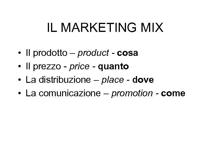 IL MARKETING MIX • • Il prodotto – product - cosa Il prezzo -