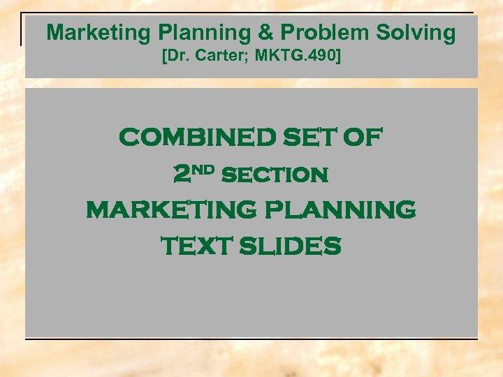 Marketing Planning & Problem Solving [Dr. Carter; MKTG. 490] COMBINED SET OF 2 nd