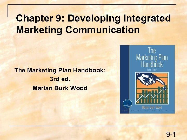 Chapter 9: Developing Integrated Marketing Communication The Marketing Plan Handbook: 3 rd ed. Marian