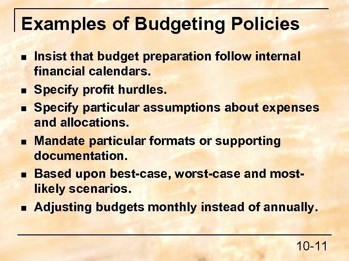 Examples of Budgeting Policies n n n Insist that budget preparation follow internal financial