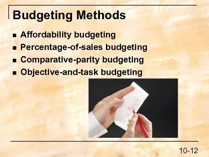 Budgeting Methods n n Affordability budgeting Percentage-of-sales budgeting Comparative-parity budgeting Objective-and-task budgeting 10 -12